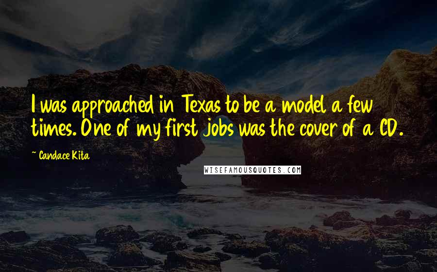 Candace Kita quotes: I was approached in Texas to be a model a few times. One of my first jobs was the cover of a CD.