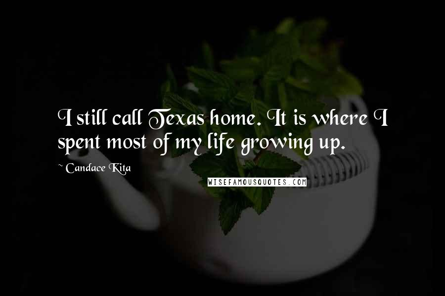 Candace Kita quotes: I still call Texas home. It is where I spent most of my life growing up.