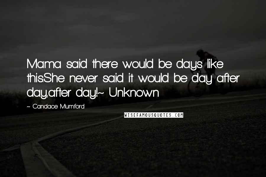 Candace Mumford quotes: Mama said there would be days like this.She never said it would be day after day,after day!~ Unknown