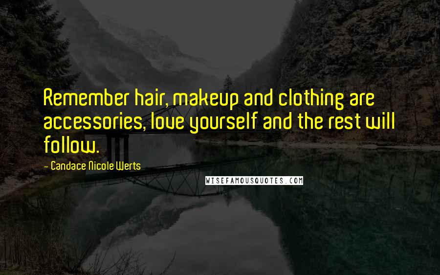 Candace Nicole Werts quotes: Remember hair, makeup and clothing are accessories, love yourself and the rest will follow.