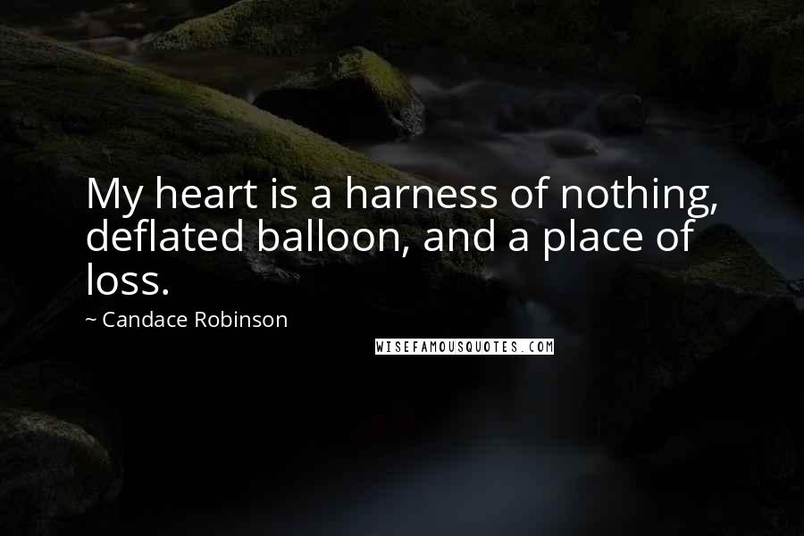 Candace Robinson quotes: My heart is a harness of nothing, deflated balloon, and a place of loss.