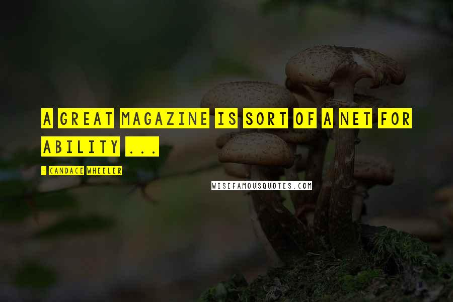 Candace Wheeler quotes: A great magazine is sort of a net for ability ...