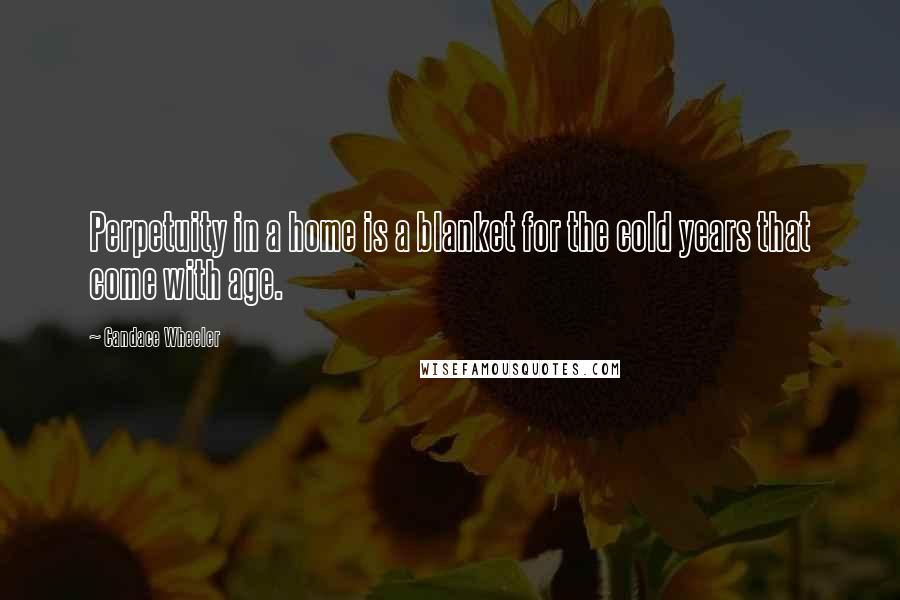 Candace Wheeler quotes: Perpetuity in a home is a blanket for the cold years that come with age.