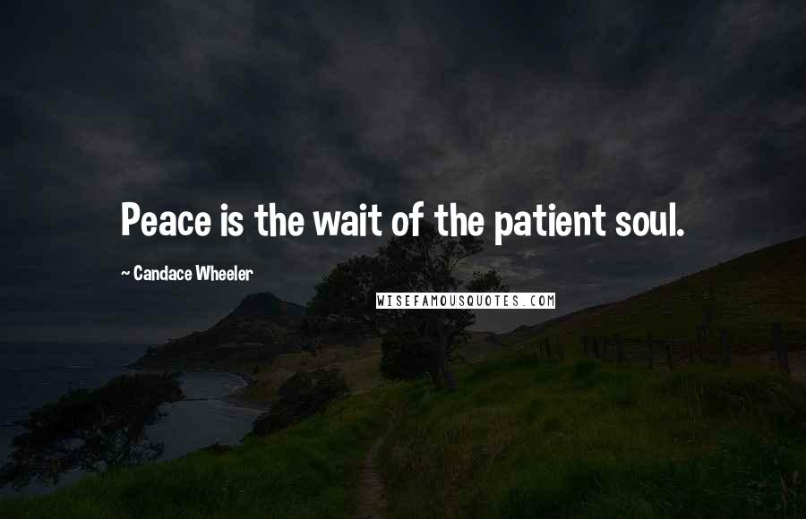 Candace Wheeler quotes: Peace is the wait of the patient soul.