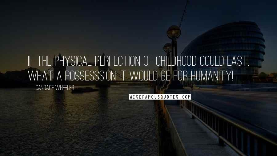 Candace Wheeler quotes: If the physical perfection of childhood could last, what a possesssion it would be for humanity!