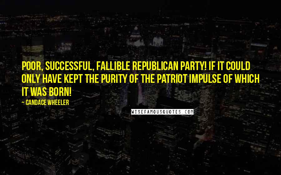 Candace Wheeler quotes: Poor, successful, fallible Republican party! If it could only have kept the purity of the patriot impulse of which it was born!