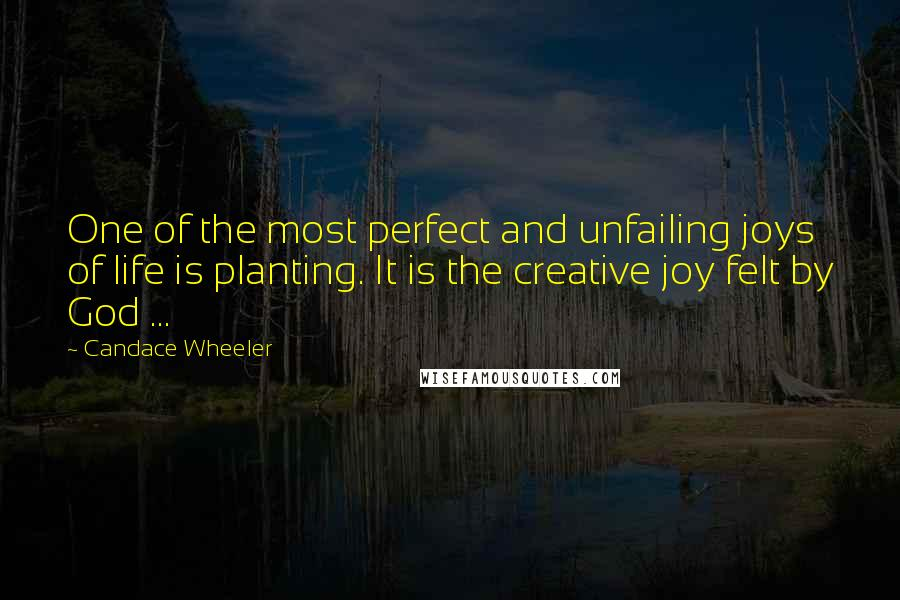 Candace Wheeler quotes: One of the most perfect and unfailing joys of life is planting. It is the creative joy felt by God ...