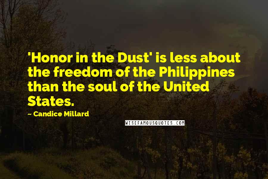 Candice Millard quotes: 'Honor in the Dust' is less about the freedom of the Philippines than the soul of the United States.
