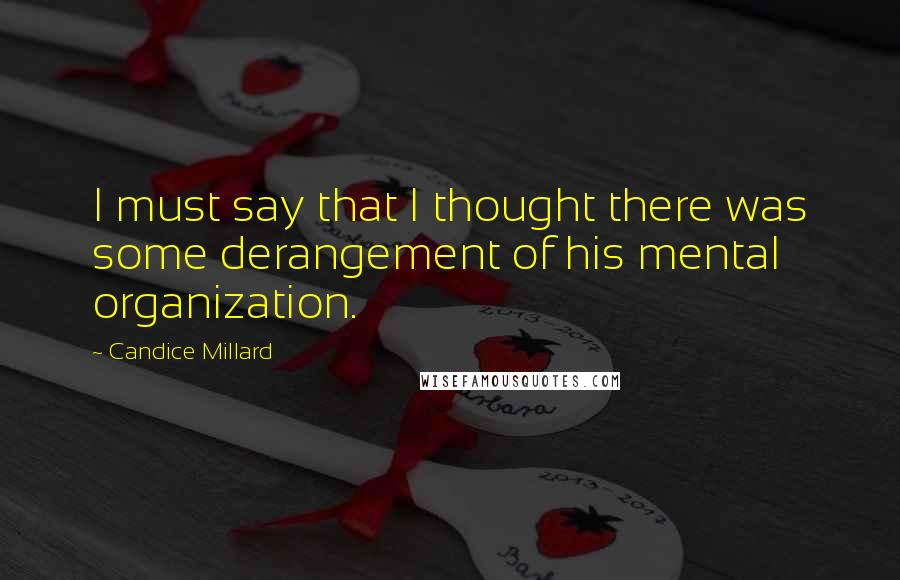 Candice Millard quotes: I must say that I thought there was some derangement of his mental organization.