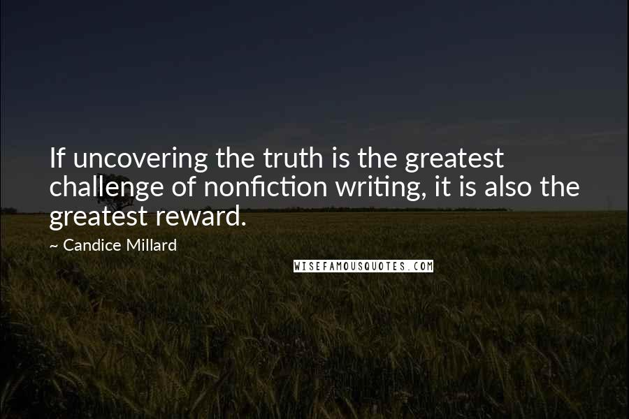 Candice Millard quotes: If uncovering the truth is the greatest challenge of nonfiction writing, it is also the greatest reward.