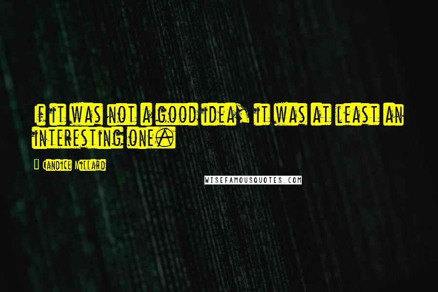 Candice Millard quotes: If it was not a good idea, it was at least an interesting one.