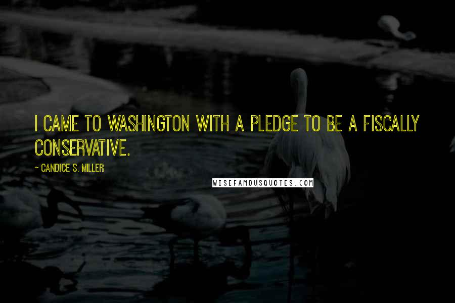 Candice S. Miller quotes: I came to Washington with a pledge to be a fiscally conservative.