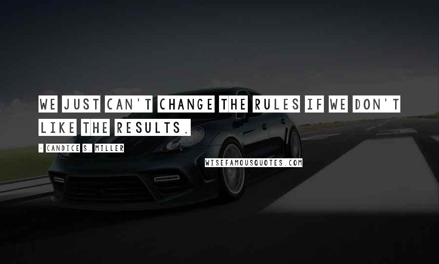Candice S. Miller quotes: We just can't change the rules if we don't like the results.