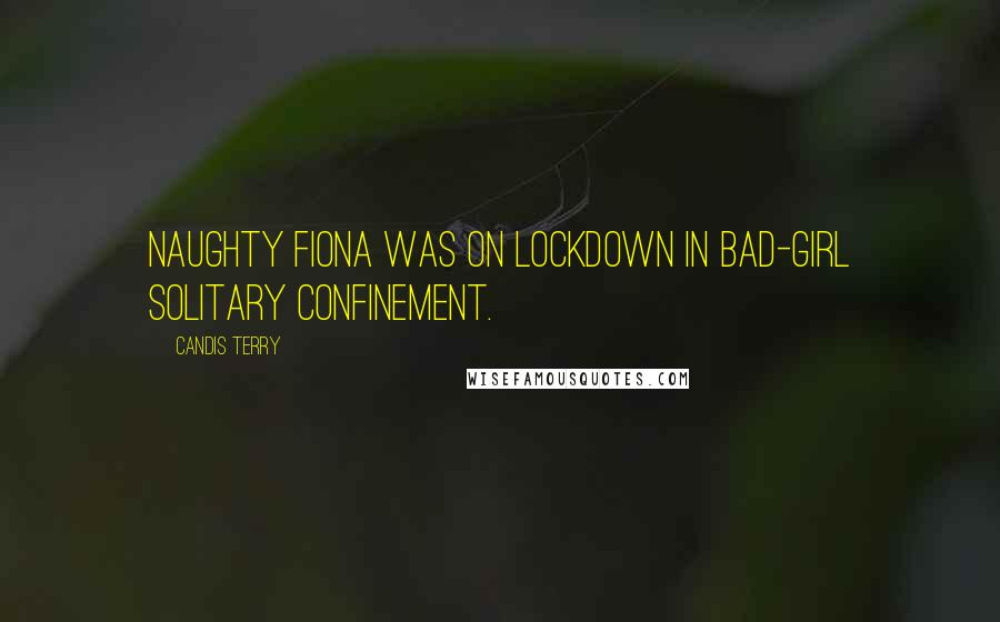 Candis Terry quotes: Naughty Fiona was on lockdown in bad-girl solitary confinement.