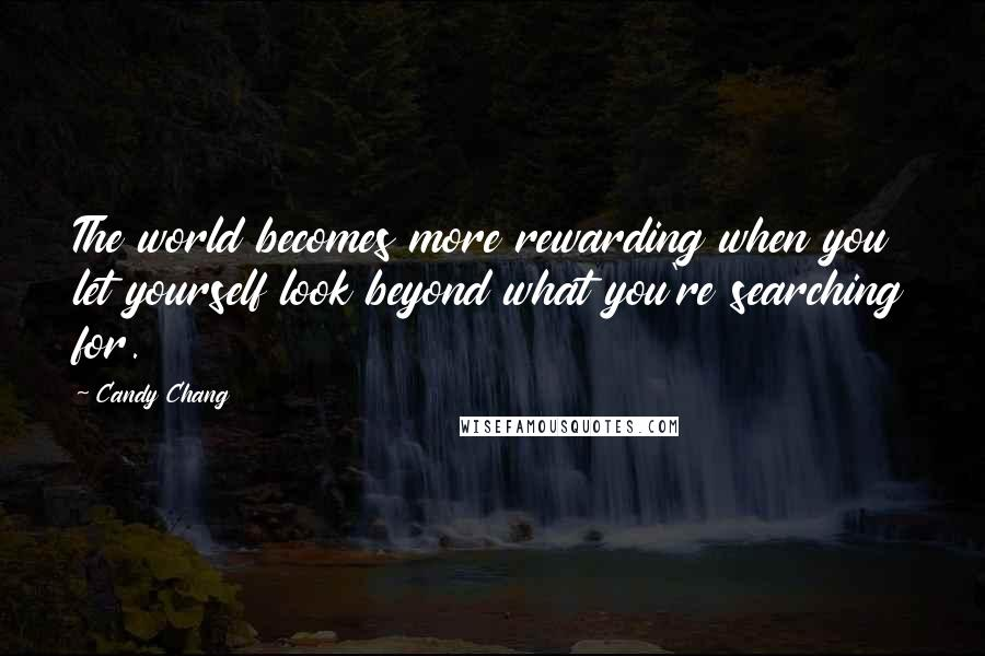 Candy Chang quotes: The world becomes more rewarding when you let yourself look beyond what you're searching for.