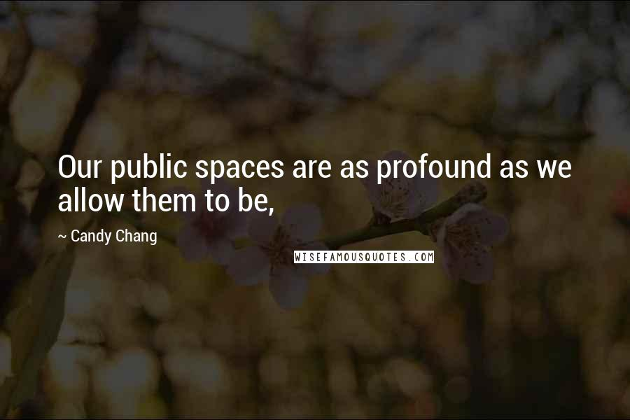 Candy Chang quotes: Our public spaces are as profound as we allow them to be,