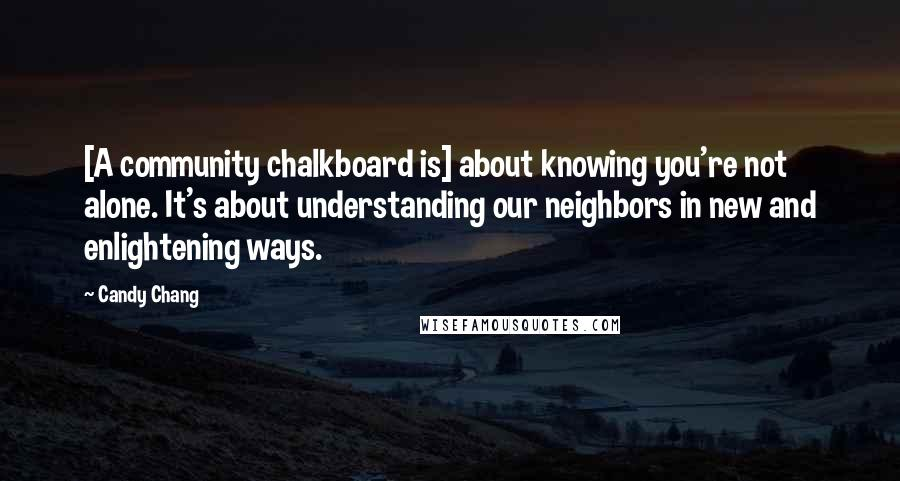 Candy Chang quotes: [A community chalkboard is] about knowing you're not alone. It's about understanding our neighbors in new and enlightening ways.