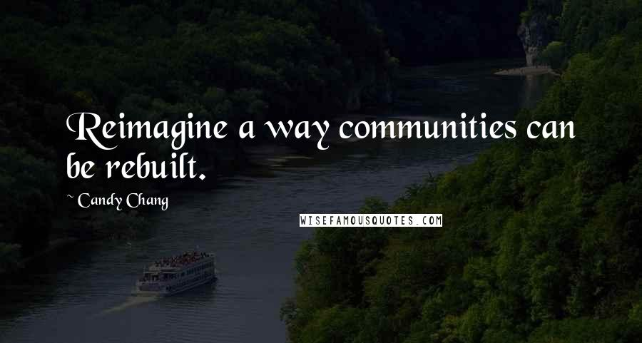 Candy Chang quotes: Reimagine a way communities can be rebuilt.