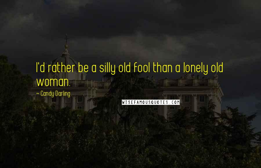Candy Darling quotes: I'd rather be a silly old fool than a lonely old woman.
