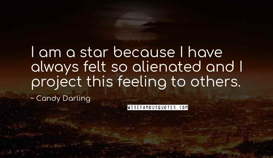 Candy Darling quotes: I am a star because I have always felt so alienated and I project this feeling to others.