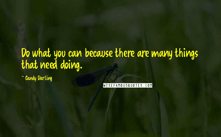 Candy Darling quotes: Do what you can because there are many things that need doing.
