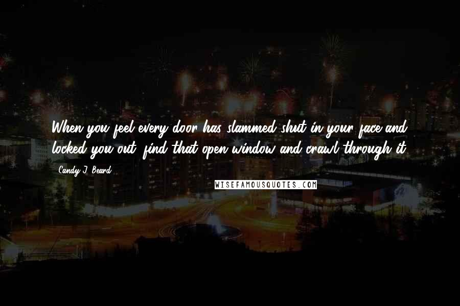 Candy J. Beard quotes: When you feel every door has slammed shut in your face and locked you out...find that open window and crawl through it.