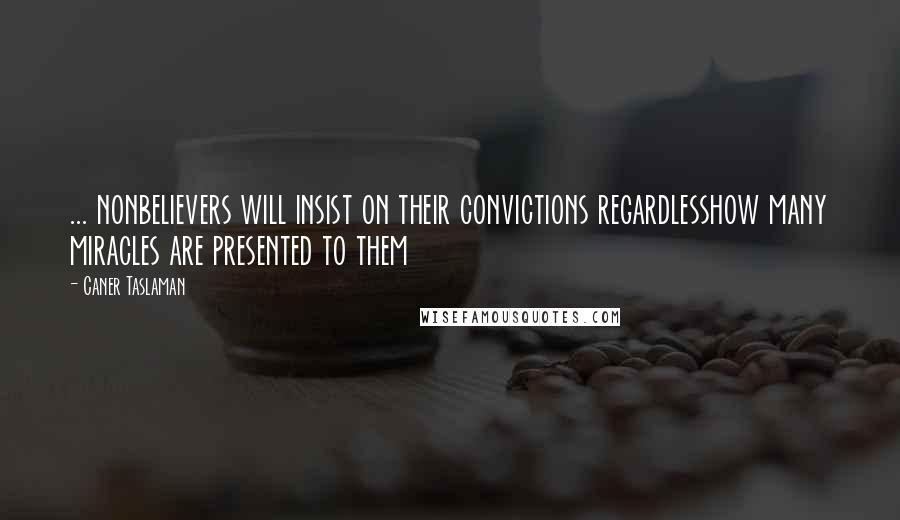 Caner Taslaman quotes: ... nonbelievers will insist on their convictions regardlesshow many miracles are presented to them