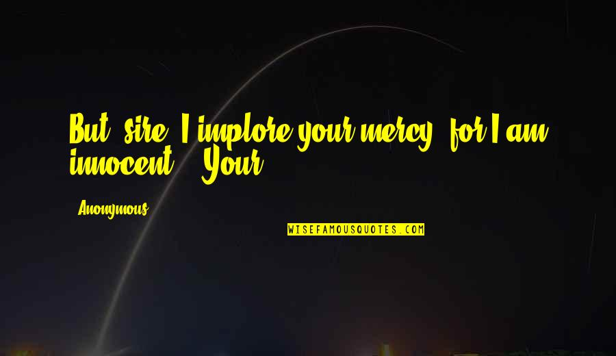 Canio Quotes By Anonymous: But, sire, I implore your mercy, for I
