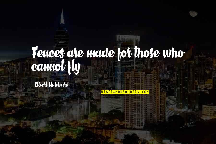 Canio Quotes By Elbert Hubbard: Fences are made for those who cannot fly.
