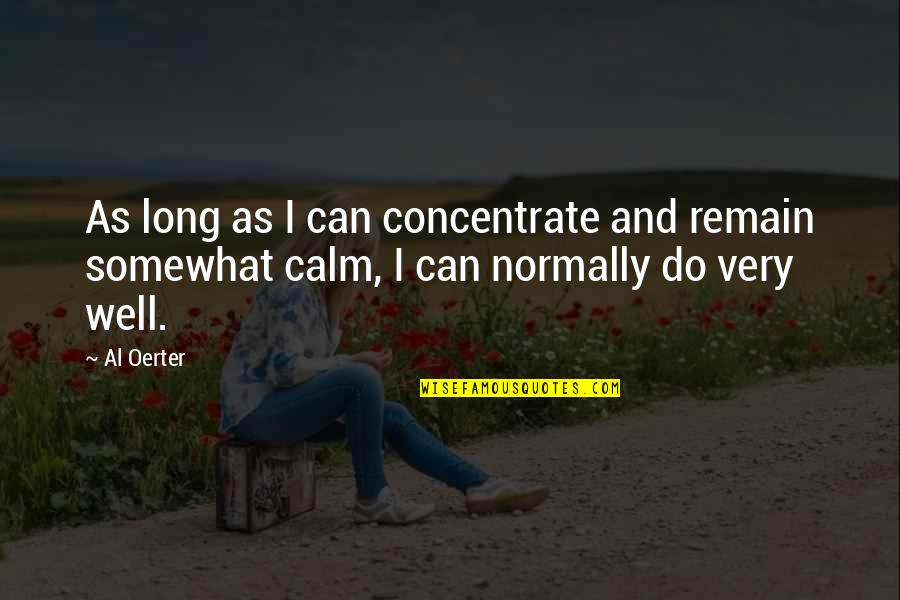 Canker Sore Quotes By Al Oerter: As long as I can concentrate and remain