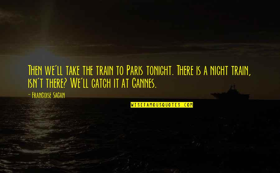 Cannes Quotes By Francoise Sagan: Then we'll take the train to Paris tonight.