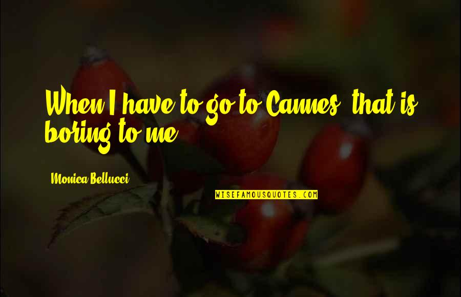 Cannes Quotes By Monica Bellucci: When I have to go to Cannes, that