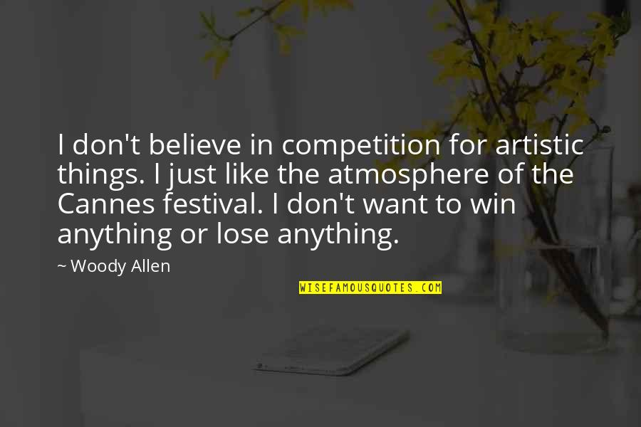 Cannes Quotes By Woody Allen: I don't believe in competition for artistic things.