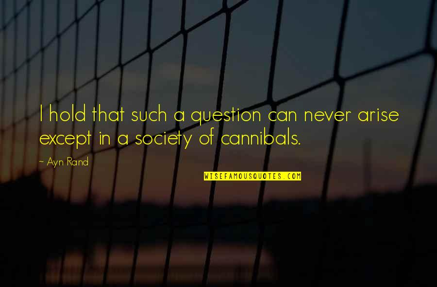 Cannibal Cop Quotes By Ayn Rand: I hold that such a question can never