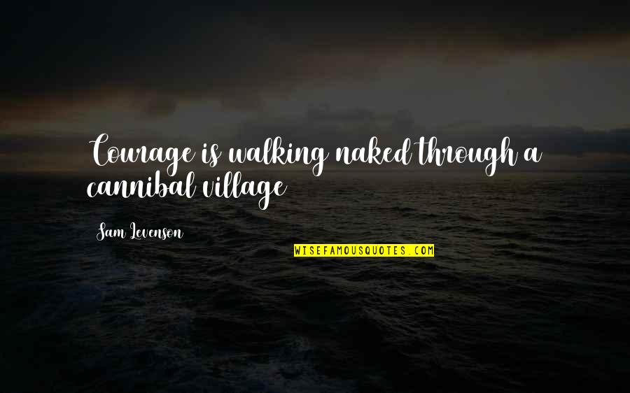 Cannibal Cop Quotes By Sam Levenson: Courage is walking naked through a cannibal village