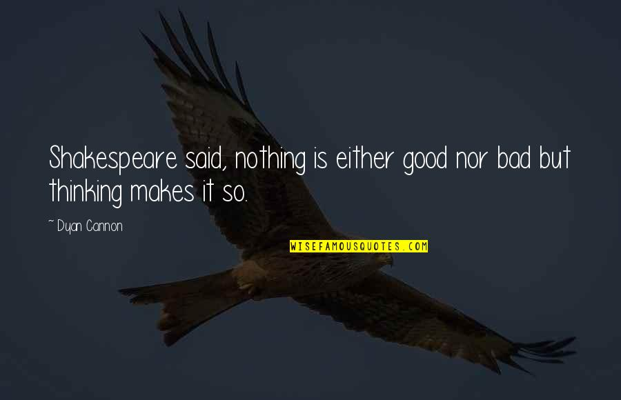 Cannon Quotes By Dyan Cannon: Shakespeare said, nothing is either good nor bad
