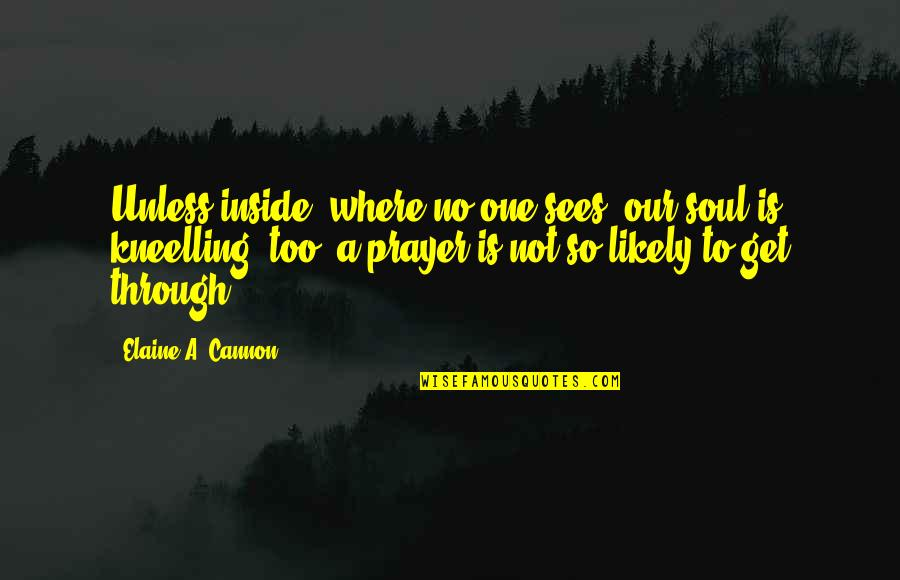 Cannon Quotes By Elaine A. Cannon: Unless inside, where no one sees, our soul