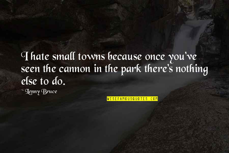 Cannon Quotes By Lenny Bruce: I hate small towns because once you've seen