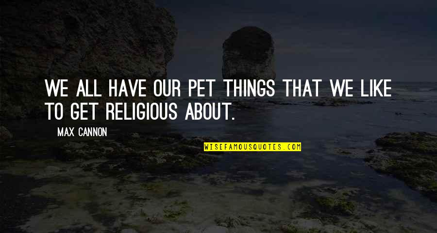 Cannon Quotes By Max Cannon: We all have our pet things that we