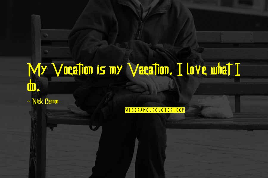 Cannon Quotes By Nick Cannon: My Vocation is my Vacation. I love what