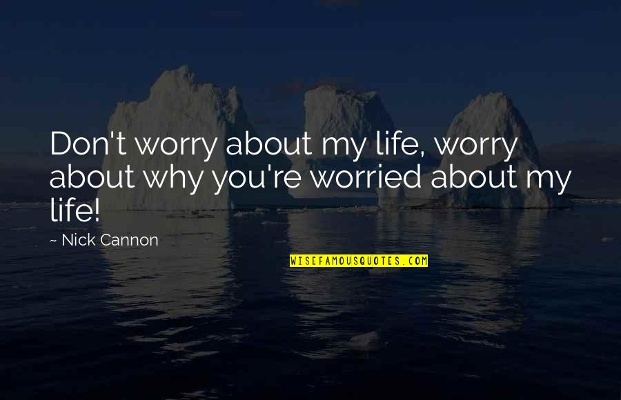 Cannon Quotes By Nick Cannon: Don't worry about my life, worry about why