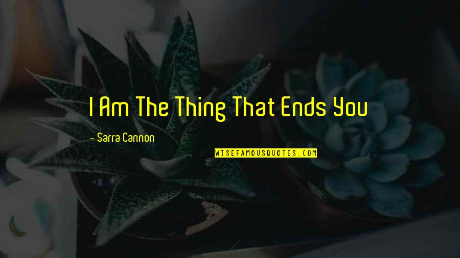 Cannon Quotes By Sarra Cannon: I Am The Thing That Ends You