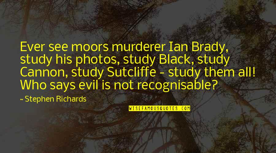 Cannon Quotes By Stephen Richards: Ever see moors murderer Ian Brady, study his