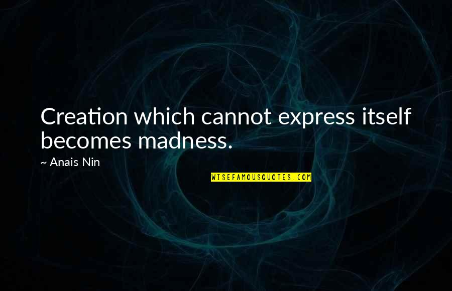 Cannot Express Quotes By Anais Nin: Creation which cannot express itself becomes madness.