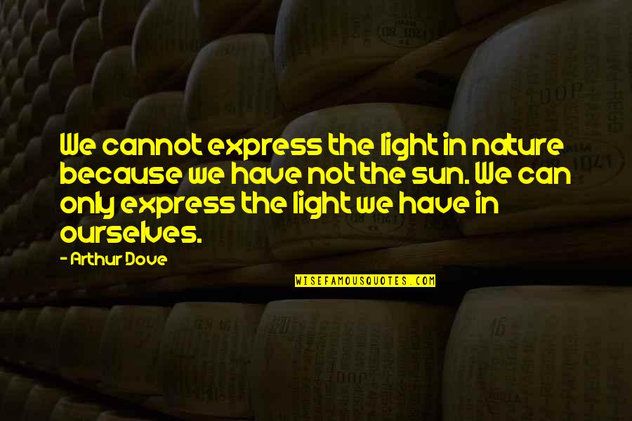 Cannot Express Quotes By Arthur Dove: We cannot express the light in nature because