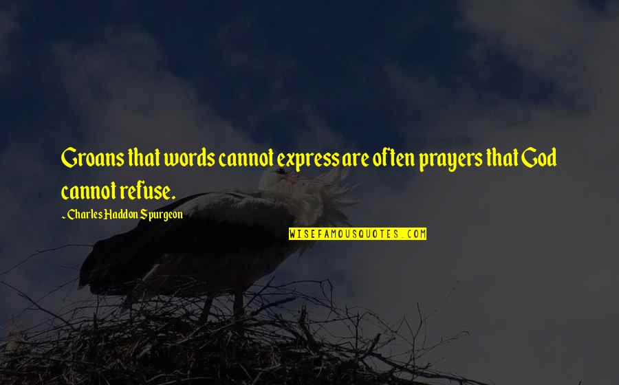 Cannot Express Quotes By Charles Haddon Spurgeon: Groans that words cannot express are often prayers