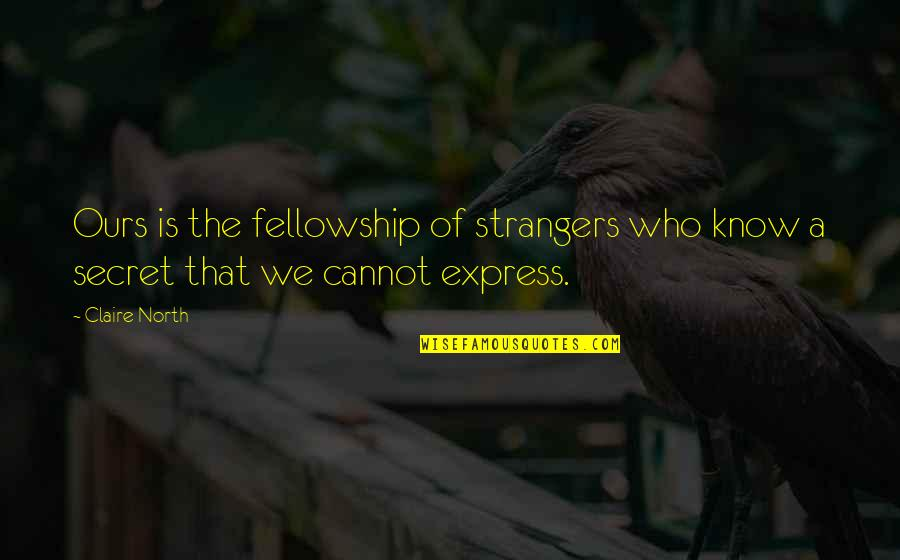 Cannot Express Quotes By Claire North: Ours is the fellowship of strangers who know