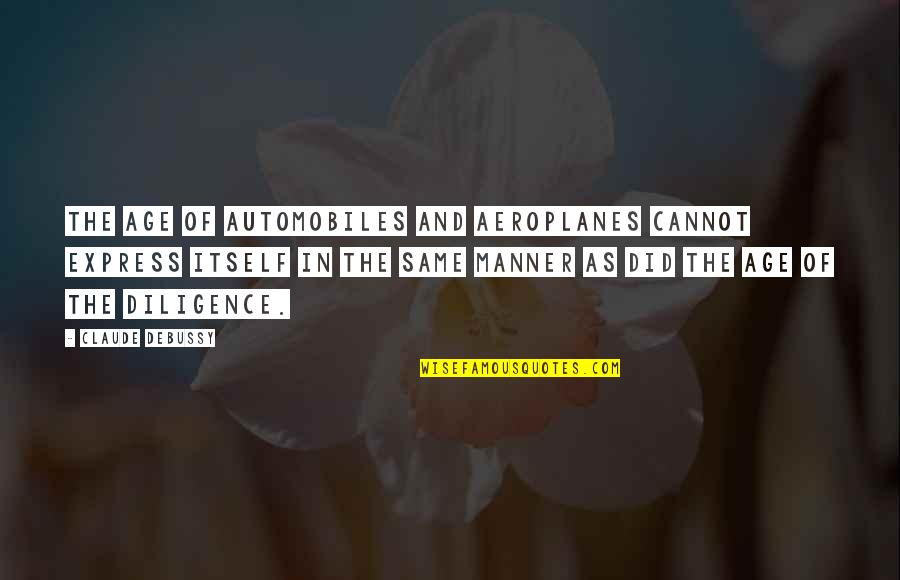 Cannot Express Quotes By Claude Debussy: The age of automobiles and aeroplanes cannot express