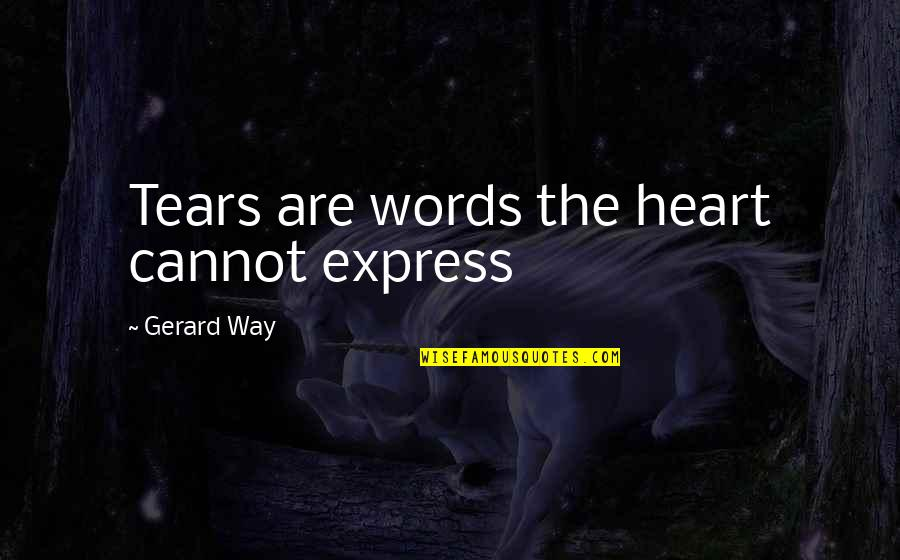 Cannot Express Quotes By Gerard Way: Tears are words the heart cannot express