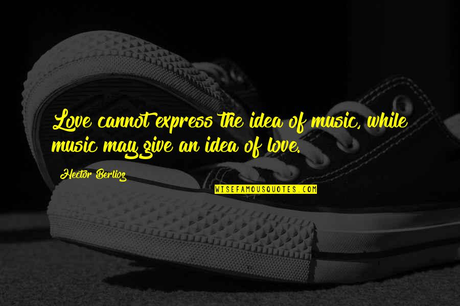 Cannot Express Quotes By Hector Berlioz: Love cannot express the idea of music, while